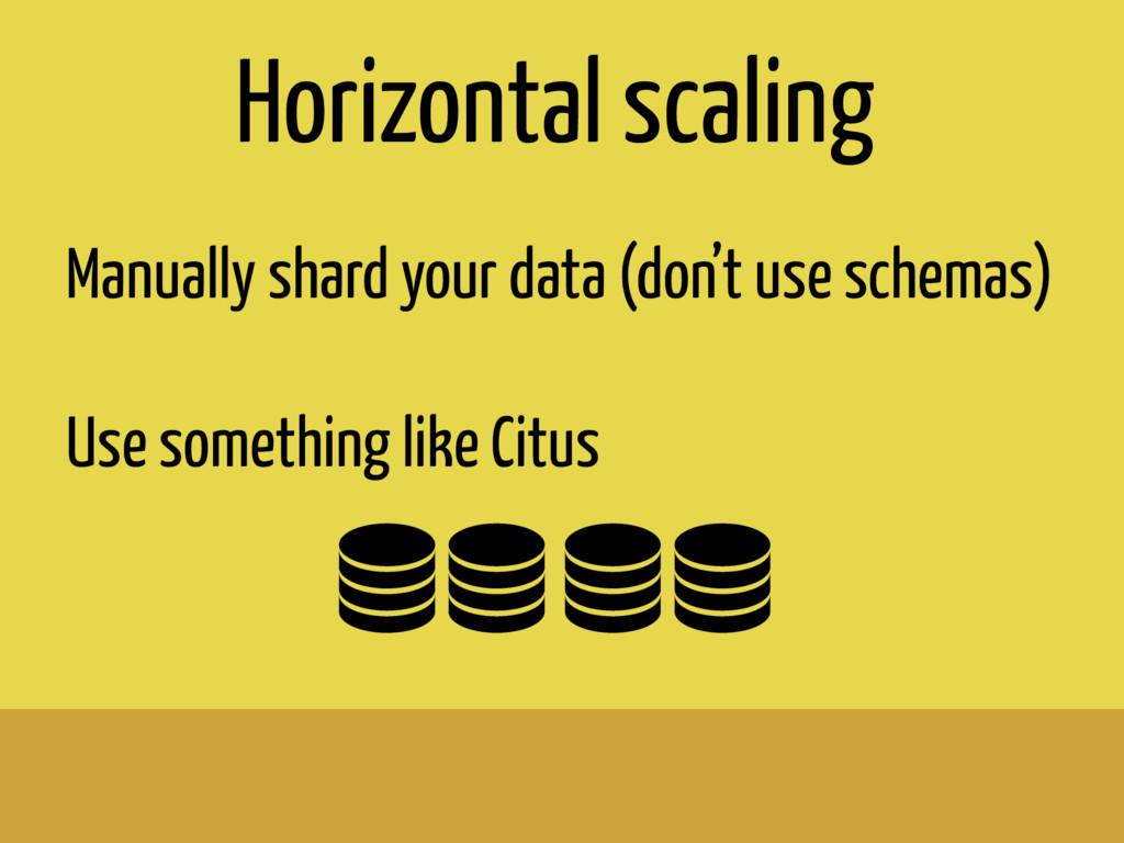 Horizontal scaling Manually shard your data (do...