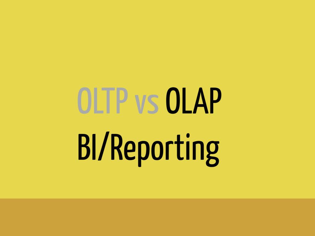 OLTP vs OLAP BI/Reporting