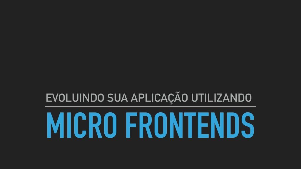 MICRO FRONTENDS EVOLUINDO SUA APLICAÇÃO UTILIZA...