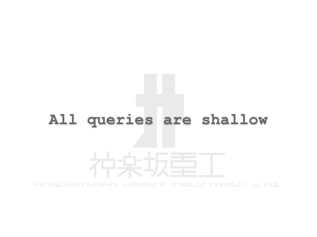 All queries are shallow