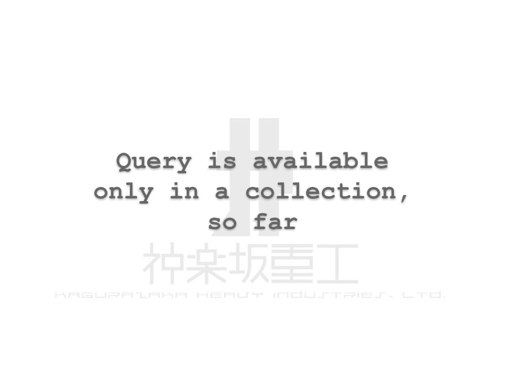 Query is available only in a collection, so far