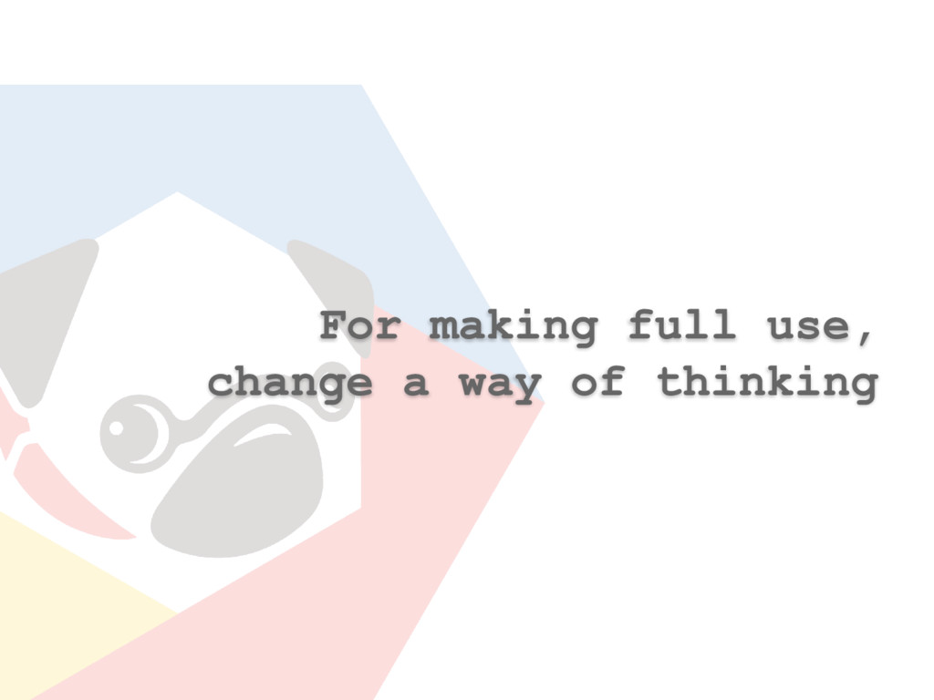 For making full use, change a way of thinking