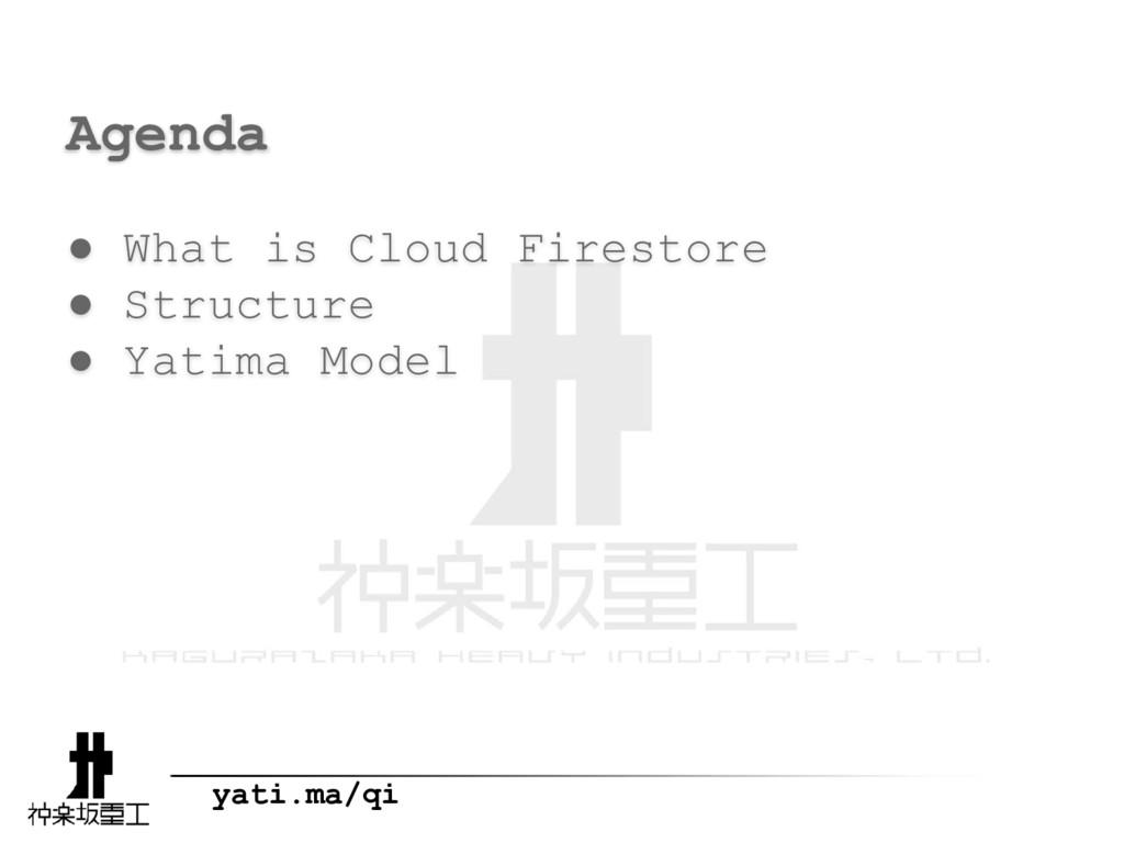 yati.ma/qi Agenda ● What is Cloud Firestore ● S...
