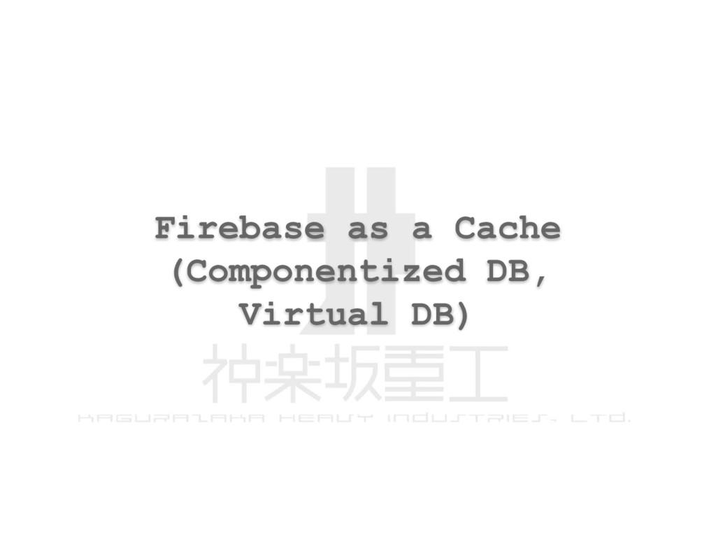 Firebase as a Cache (Componentized DB, Virtual ...