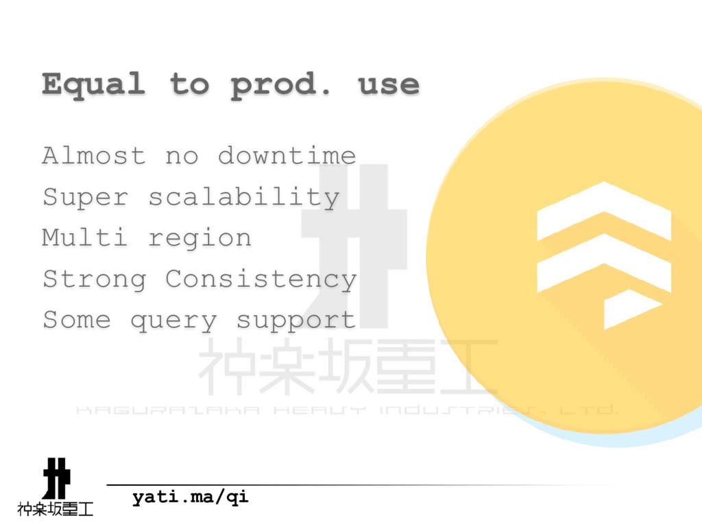 yati.ma/qi Equal to prod. use Almost no downtim...