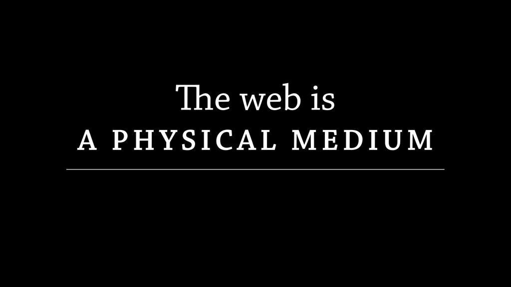 e web is A PHYSICAL MEDIUM