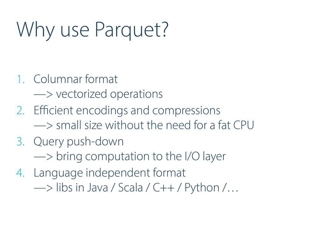 Why use Parquet? 1. Columnar format —> vectori...