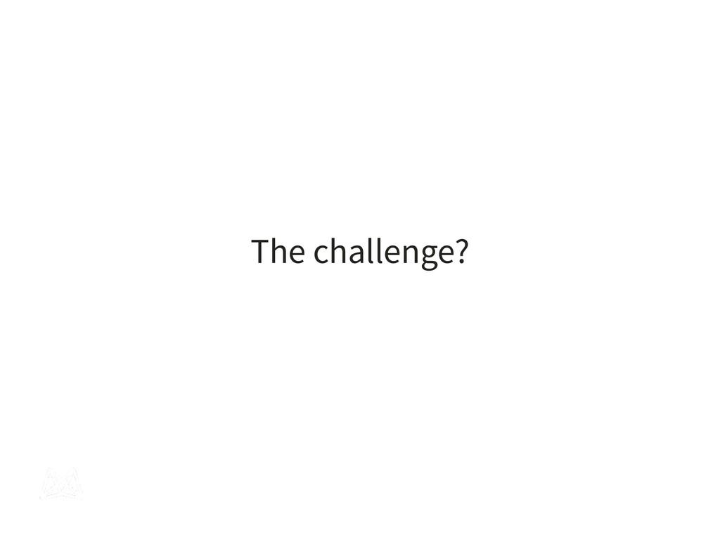 The challenge?