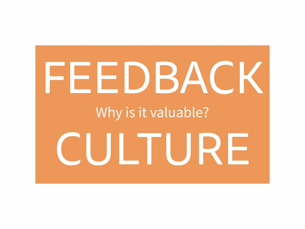 FEEDBACK CULTURE Why is it valuable?