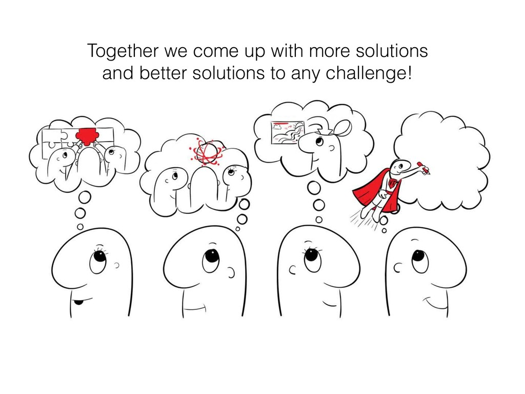 Together we come up with more solutions and bet...