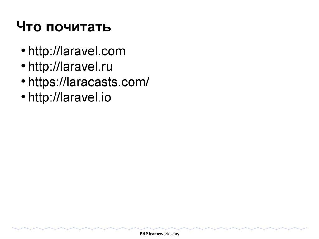 Что почитать ● http://laravel.com ● http://lara...