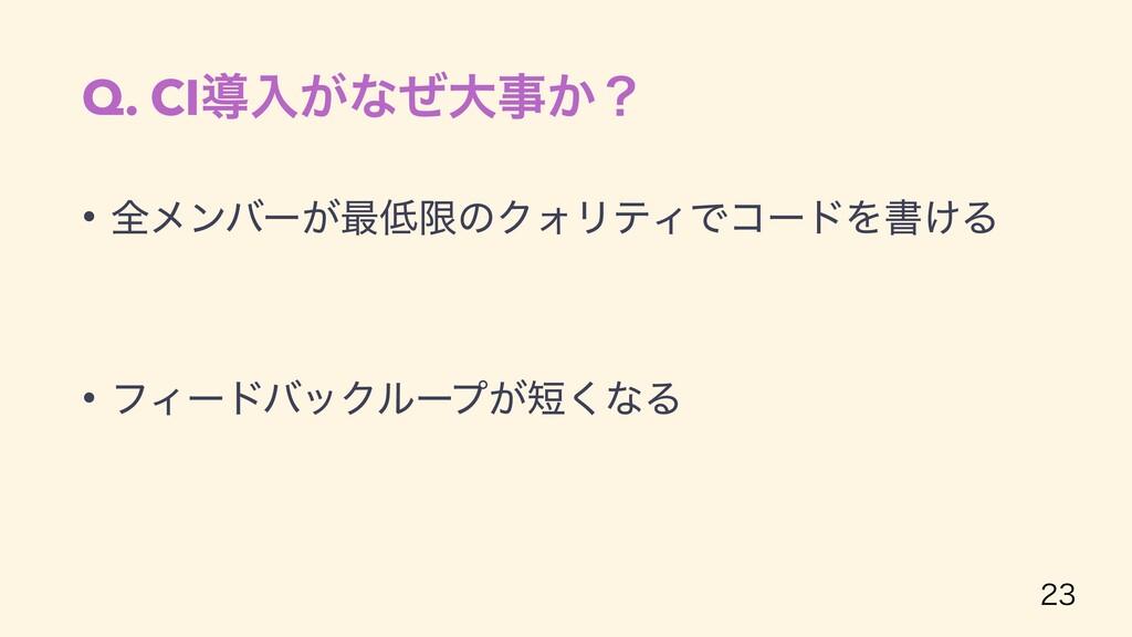 Q. CIಋೖ͕ͳͥେ͔ʁ • શϝϯόʔ͕࠷ݶͷΫΥϦςΟͰίʔυΛॻ͚Δ • ϑΟʔυ...
