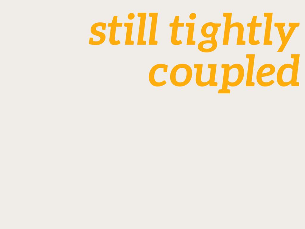 still tightly coupled