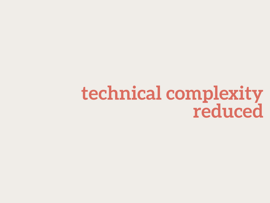 technical complexity reduced