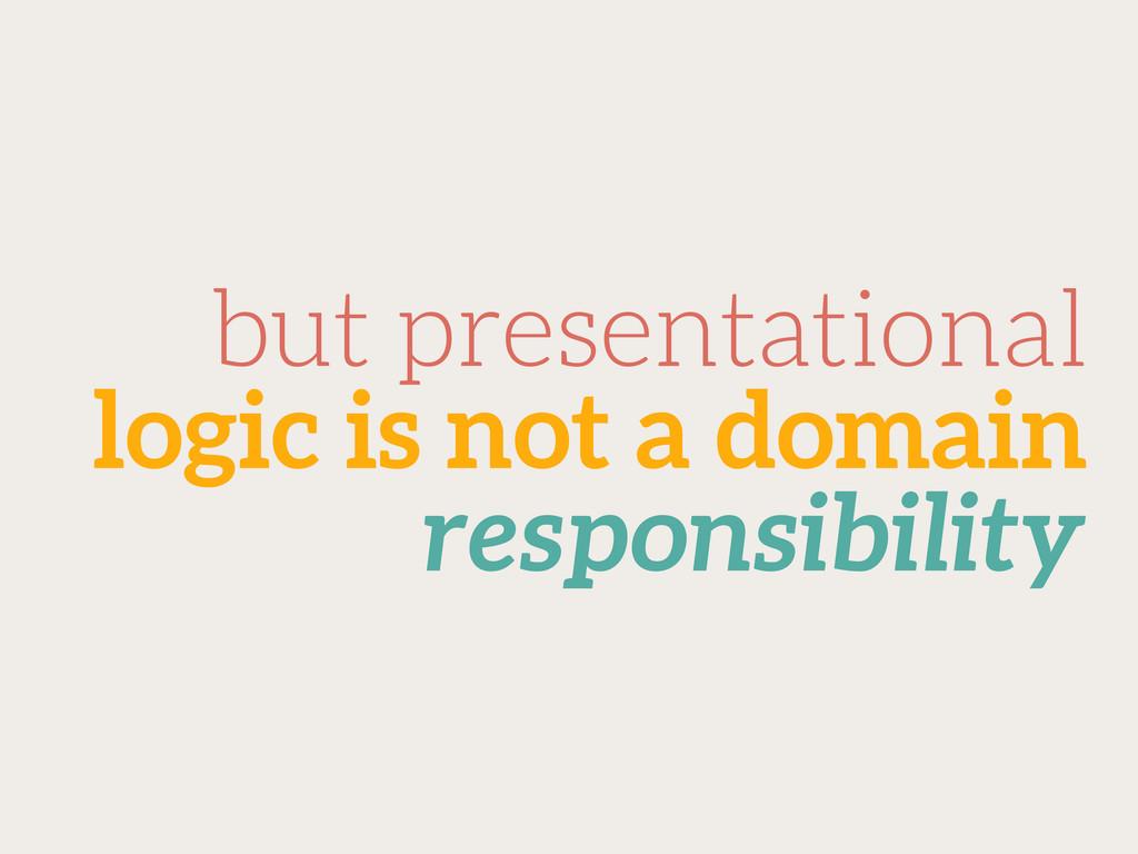 but presentational logic is not a domain respon...