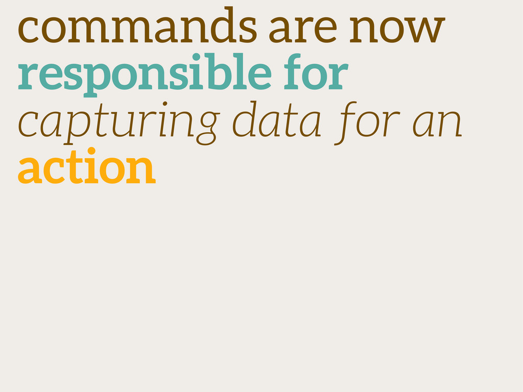 commands are now responsible for capturing data...