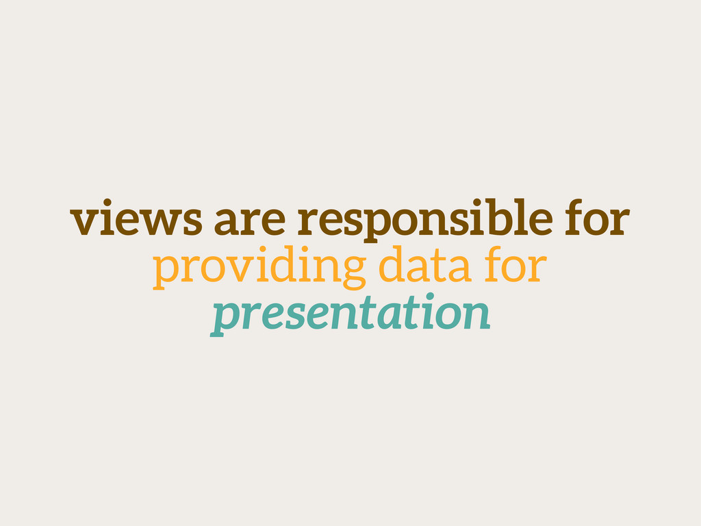 views are responsible for providing data for pr...