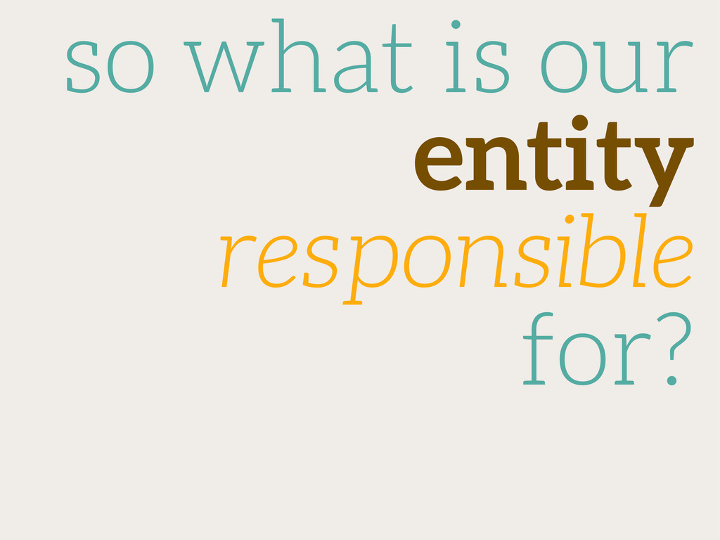 so what is our entity responsible for?