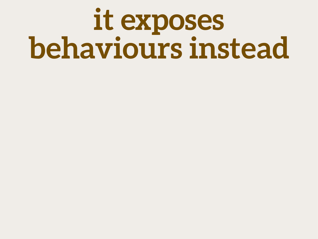 it exposes behaviours instead
