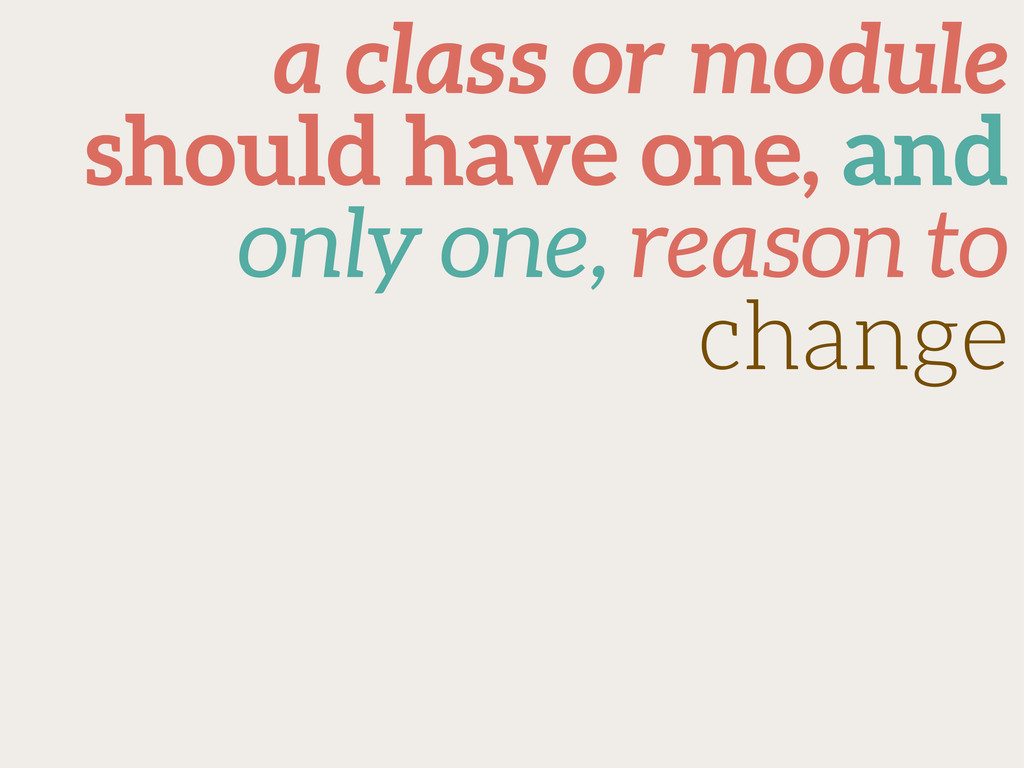 a class or module should have one, and only one...