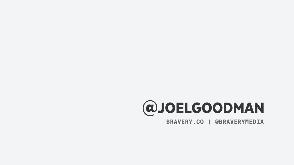 @JOELGOODMAN BRAVERY.CO | @BRAVERYMEDIA