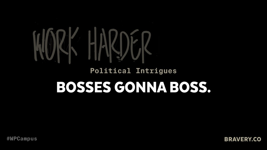 BOSSES GONNA BOSS. Political Intrigues BRAVERY....
