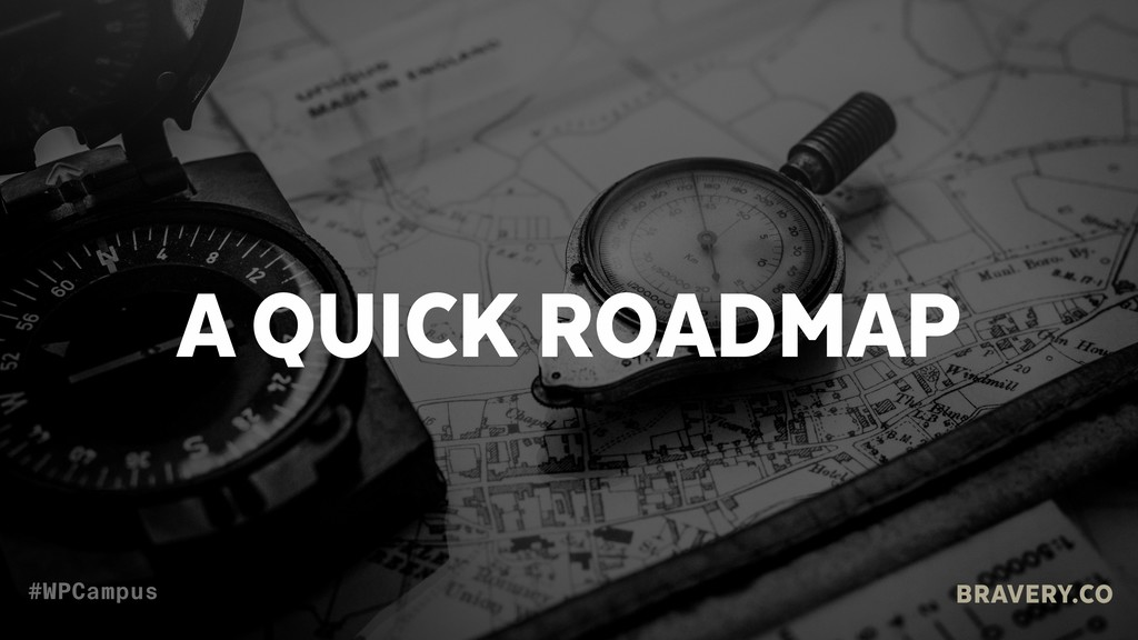 A QUICK ROADMAP BRAVERY.CO #WPCampus