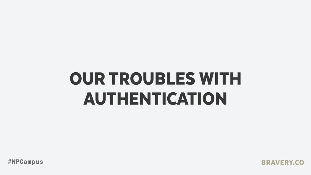 OUR TROUBLES WITH AUTHENTICATION BRAVERY.CO #WP...