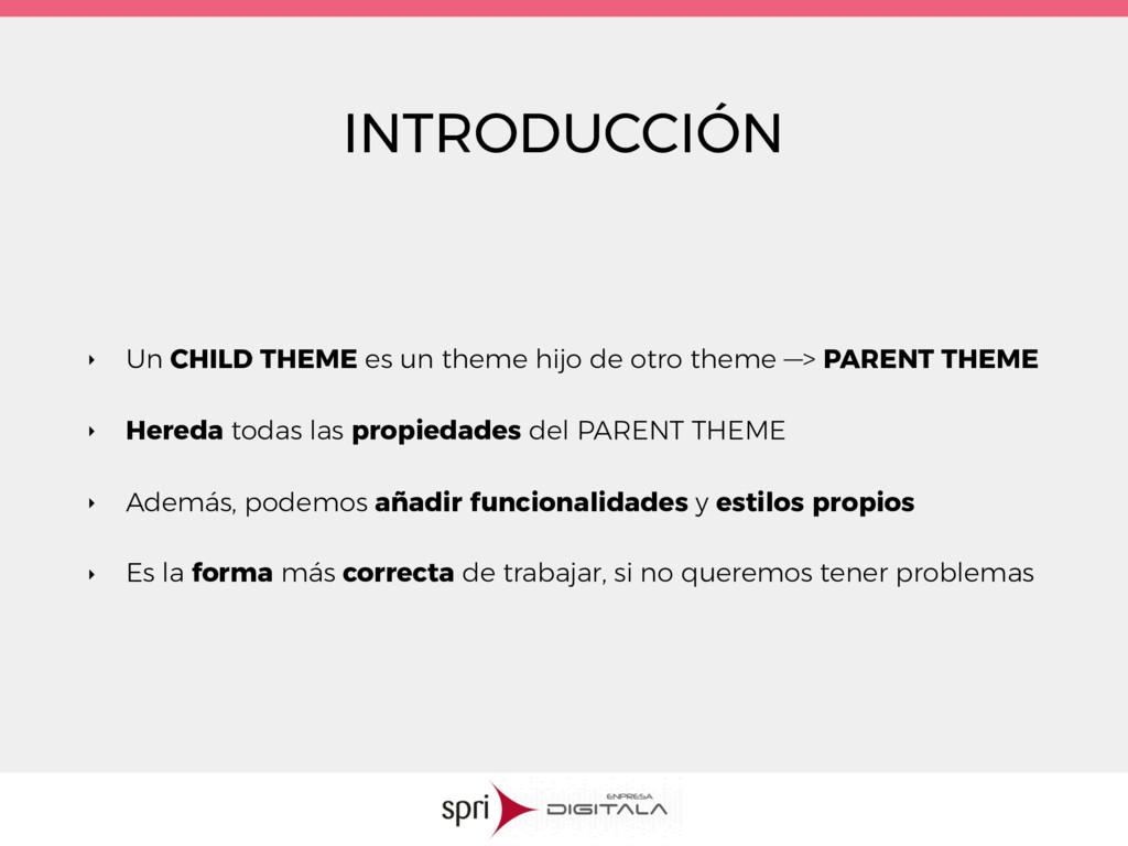 INTRODUCCIÓN ‣ Un CHILD THEME es un theme hijo ...