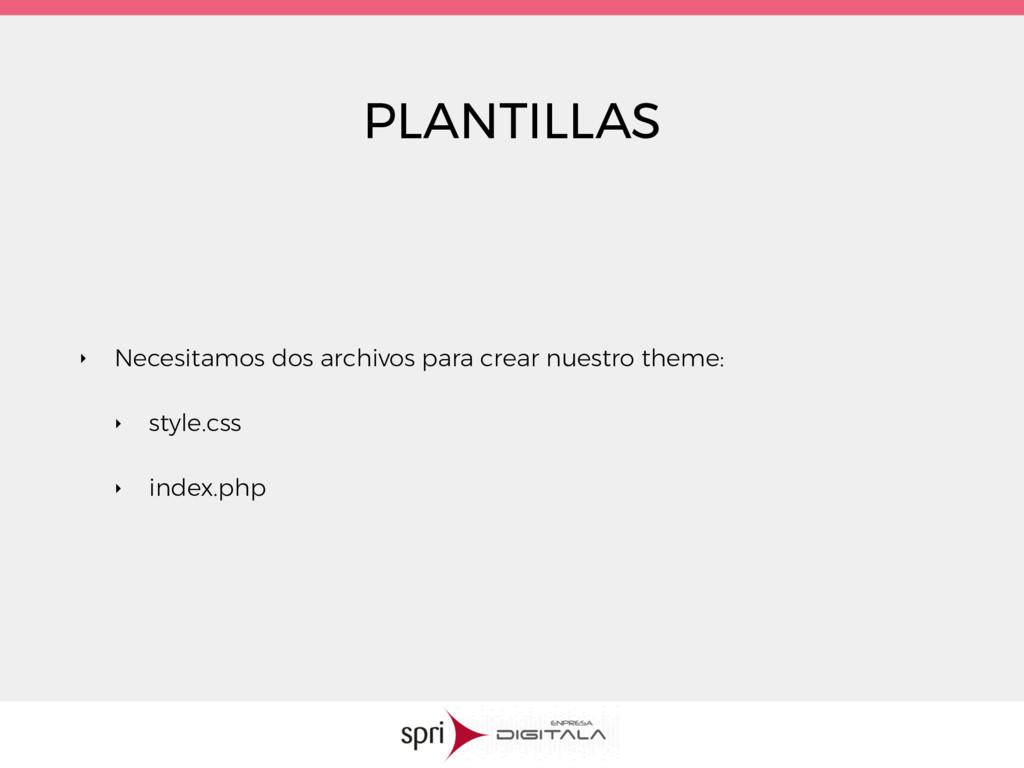PLANTILLAS ‣ Necesitamos dos archivos para crea...