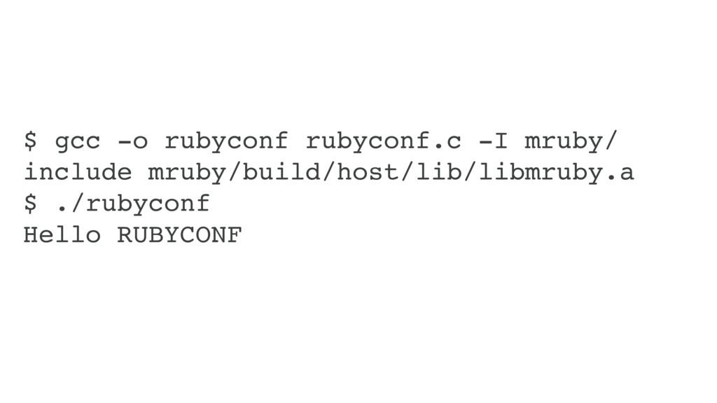 $ gcc -o rubyconf rubyconf.c -I mruby/ include ...