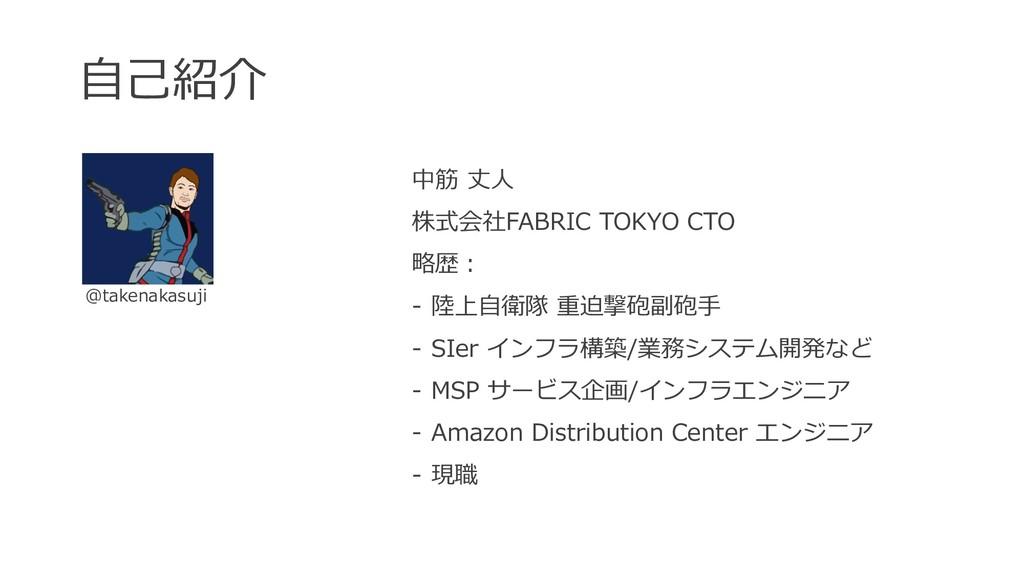 ⾃⼰紹介 中筋 丈⼈ 株式会社FABRIC TOKYO CTO 略歴: - 陸上⾃衛隊 重迫撃...