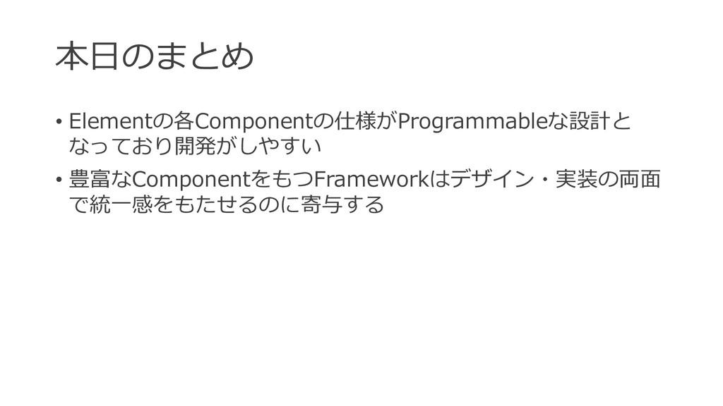 本⽇のまとめ • Elementの各Componentの仕様がProgrammableな設計と...