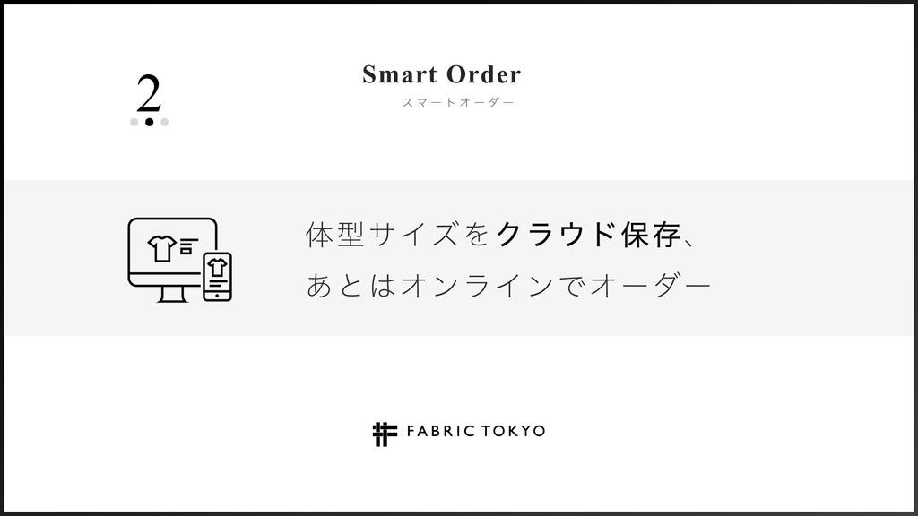 2 ε Ϛ ʔ τ Φ ʔ μ ʔ Smart Order ମܕαΠζΛΫϥυอଘɺ ͋ͱ...