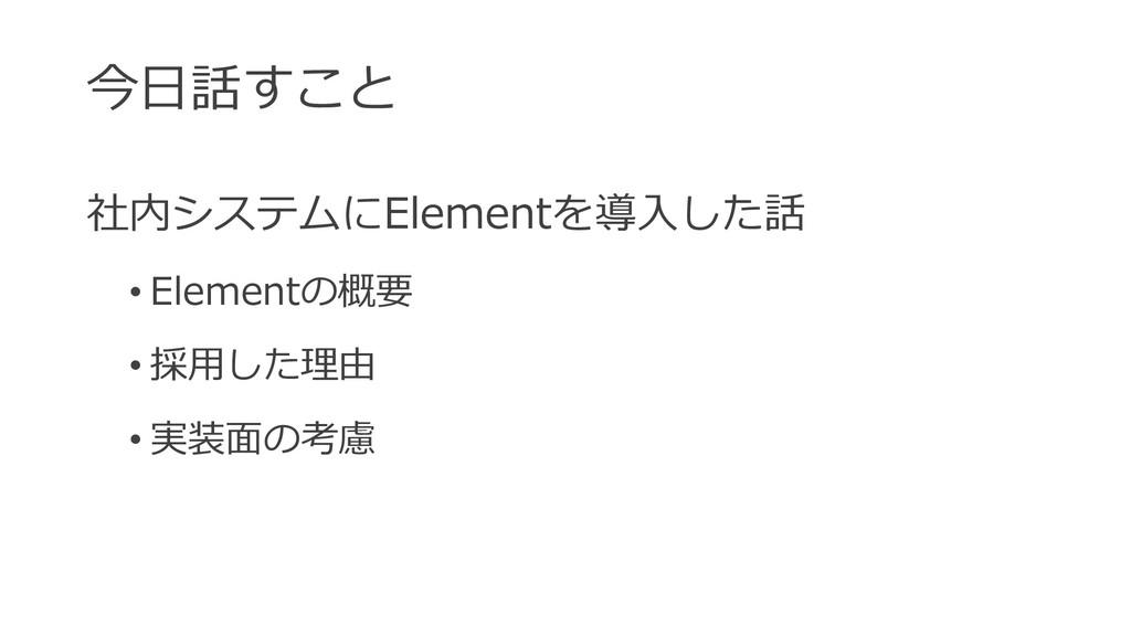 今⽇話すこと 社内システムにElementを導⼊した話 • Elementの概要 • 採⽤した...