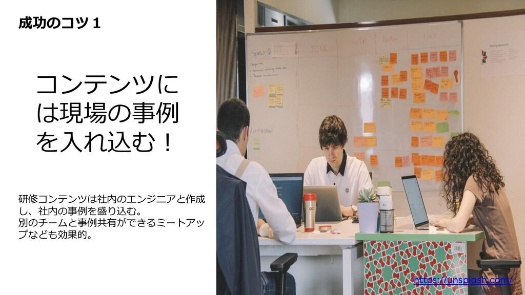 成功のコツ1 コンテンツに は現場の事例 を⼊れ込む︕ 研修コンテンツは社内のエンジニアと作成...