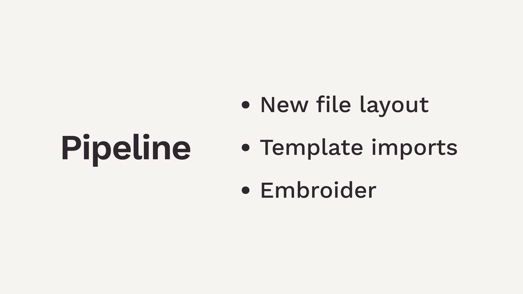 Pipeline • New file layout • Template imports • ...