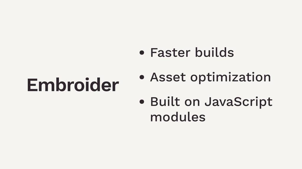 Embroider • Faster builds • Asset optimization ...