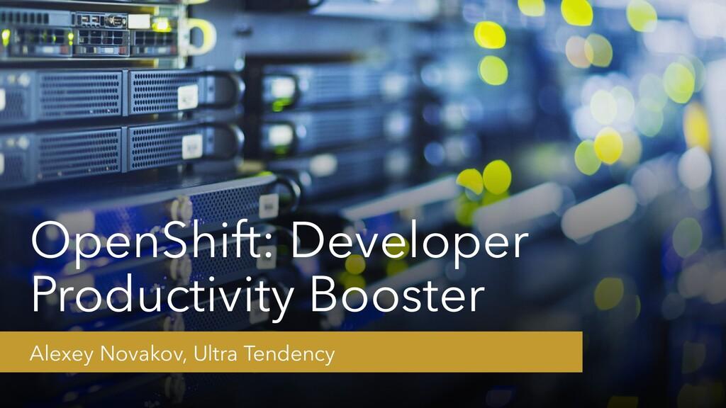 OpenShift: Developer Productivity Booster Alexe...
