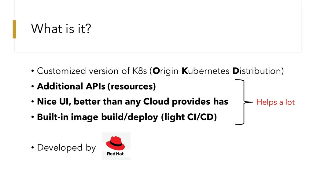 What is it? • Customized version of K8s (Origin...