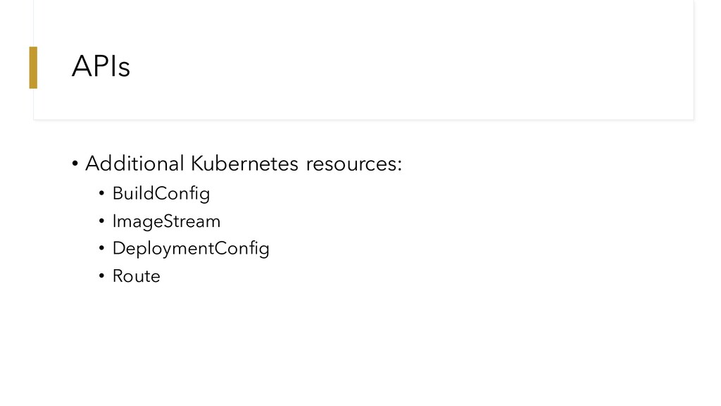 APIs • Additional Kubernetes resources: • Build...