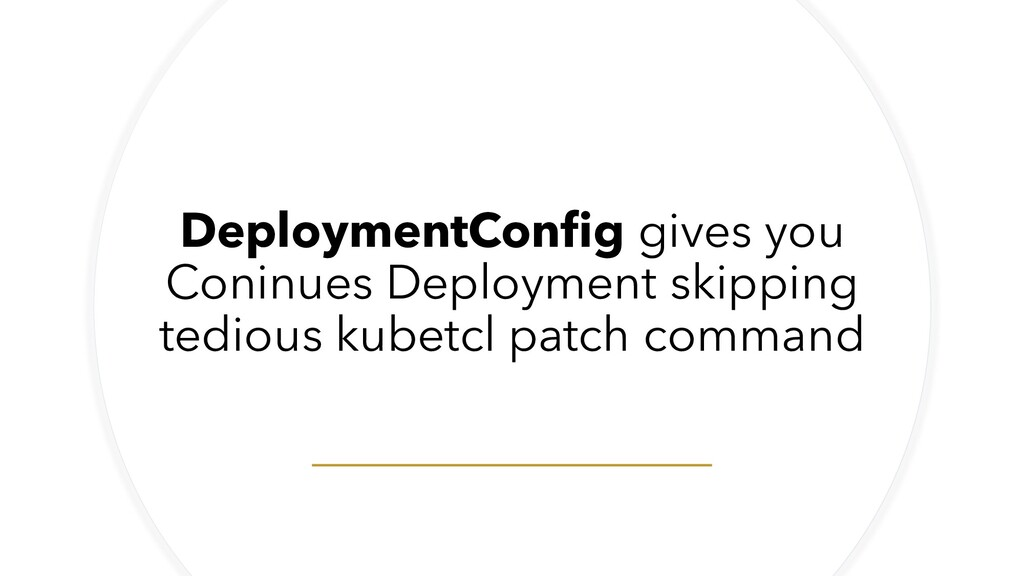 DeploymentConfig gives you Coninues Deployment ...