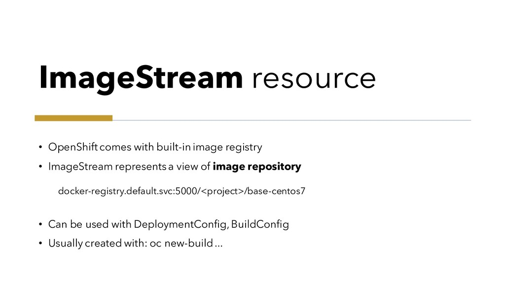 ImageStream resource • OpenShift comes with bui...