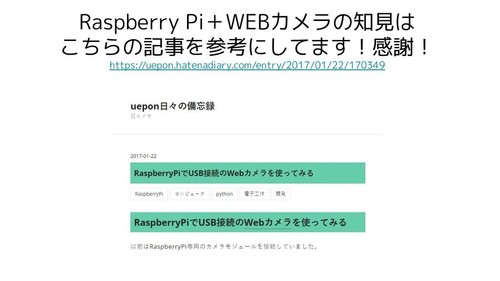 Raspberry Pi+WEBカメラの知見は こちらの記事を参考にしてます!感謝! http...