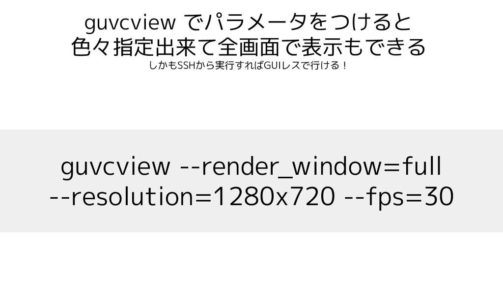 guvcview でパラメータをつけると 色々指定出来て全画面で表示もできる しかもSSHから...