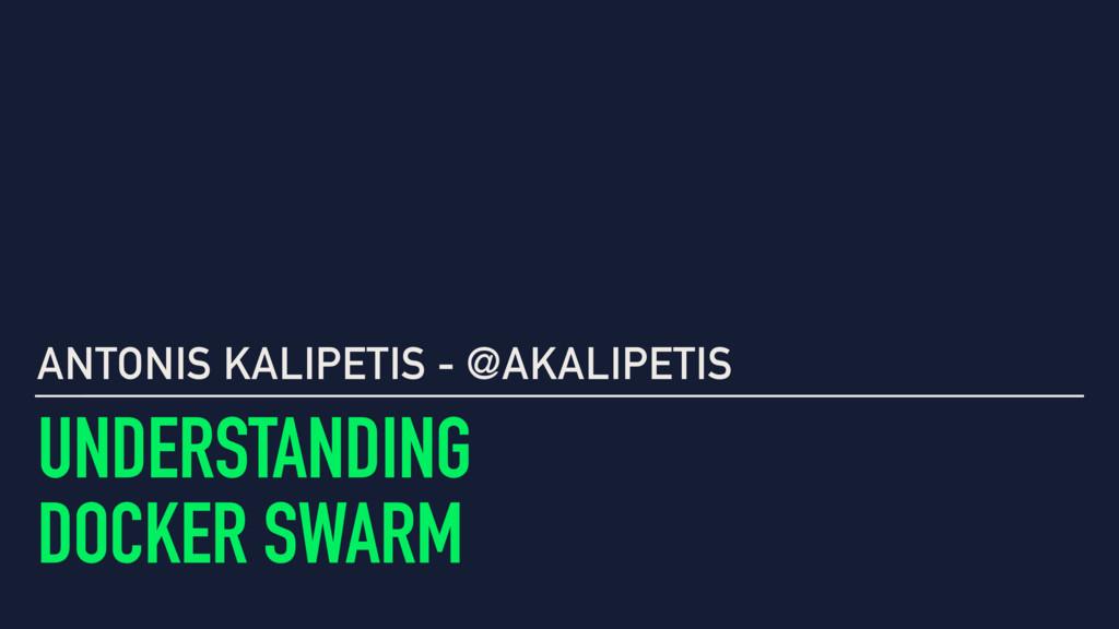 UNDERSTANDING DOCKER SWARM ANTONIS KALIPETIS - ...
