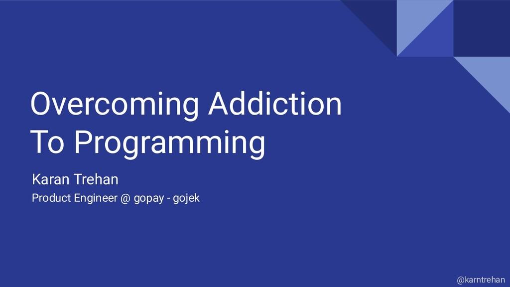 Overcoming Addiction To Programming Karan Treha...