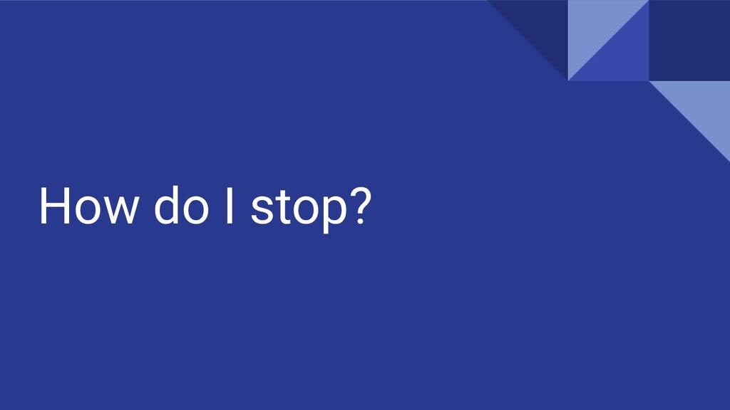 How do I stop?