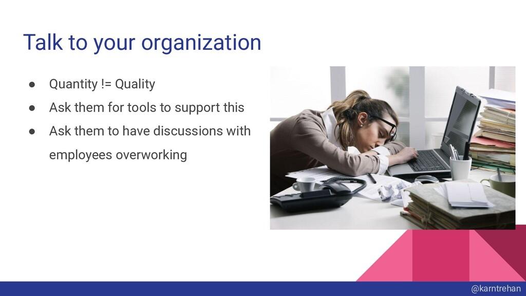 Talk to your organization ● Quantity != Quality...