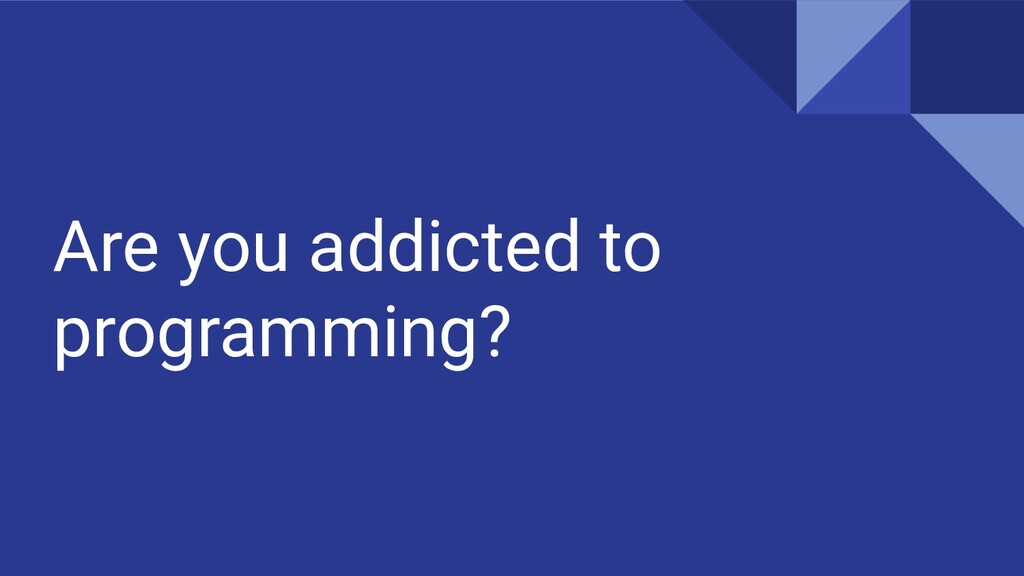 Are you addicted to programming?